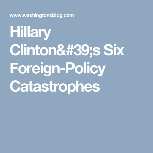Hillary Clinton's Six Foreign-Policy Catastrophes
