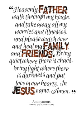 Heavenly Father, walk through my house and take away all my worries and illnesses. Please watch over and heal my family and friends. Bring quiet where there is chaos. Bring light where there is darkness and put love in our hearts.