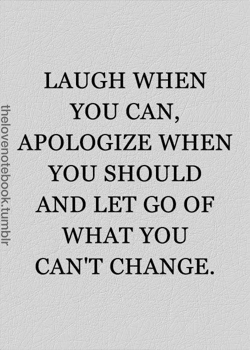 Laugh When You Can, Apologize When You Should, and Let Go of What You Can't Change. Needed this today