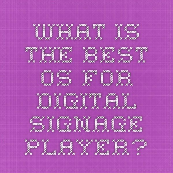 What is the best OS for digital signage player?