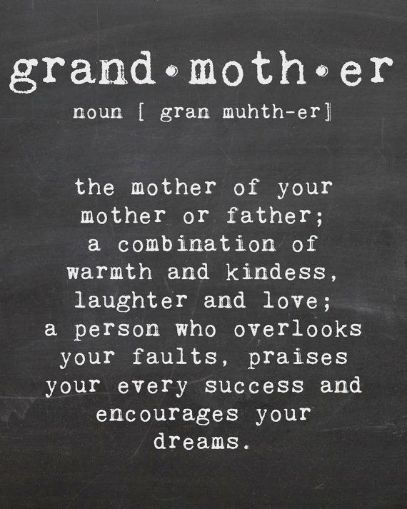 Grandmother (noun):  The mother of your mother or father; a combination of warmth and kindness, laughter and love, a person who overlooks your faults, praises your every success and encourages your dreams.