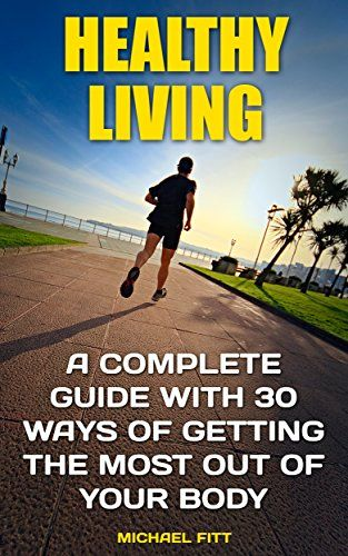 Healthy Living: A Complete Guide With 30 Ways of Getting The Most Out Of Your Body: (Live Healthy, Healthy Living Books, Art of Healthy Living) (healthy ... magazine, healthy children healthy lives) by [Fitt, Michael]
