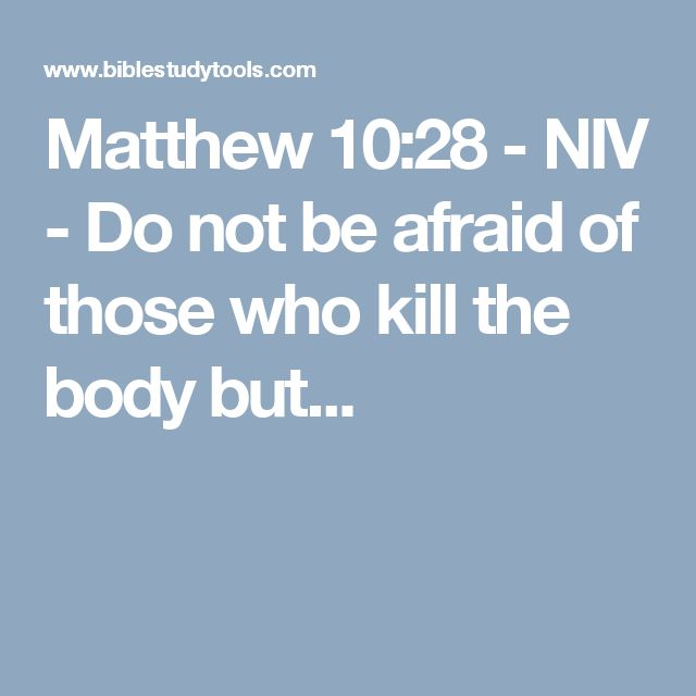 Matthew 10:28 - NIV - Do not be afraid of those who kill the body but...