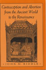 CONTRACEPTION AND ABORTION FROM THE ANCIENT WORLD TO THE RENAISSANCE ~ John M. Riddle ~ Harvard University Press ~ 1992