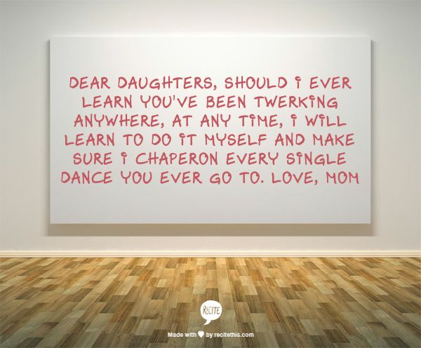 Dear daughters,  Should I ever learn you've been twerking anywhere, at any time, I will learn to do it myself and make sure I chaperon every single dance you ever go to. Love, Mom: Dear Daughters, No Really I, Kids Motherhood Family, Parenting Done Right, Daughters You, Daughters Lol, Mom Paula, So Funny