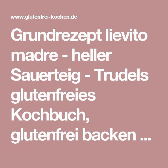 Grundrezept lievito madre - heller Sauerteig - Trudels glutenfreies Kochbuch, glutenfrei backen und kochen bei Zöliakie. Glutenfreie Rezepte, laktosefreie Rezepte, glutenfreies Brot