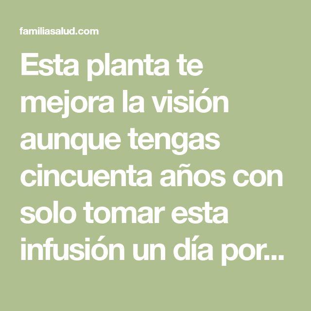 Esta planta te mejora la visión aunque tengas cincuenta años con solo tomar esta infusión un día por semana