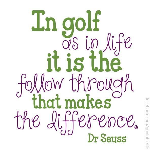 In golf as in life it is the follow through that makes the difference. - Dr Seuss | More good Golf Stuff here https://www.pinterest.com/wfpblogs/golf/