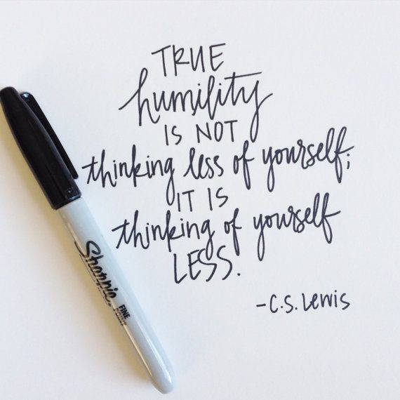 Humility is not thinking less of yourself, it's thinking of yourself less.