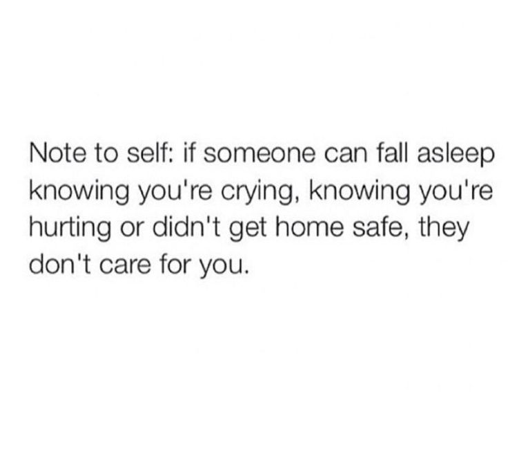 Note to self: if someone can fall asleep knowing you're crying, knowing you're hurting or didn't get home safe, they don't care for you.