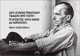 Δεν υπάρχει βαρύτερη τιμωρία απο τούτη, να απαντάς στην κακία με καλοσύνη. Νίκος Καζαντζάκης