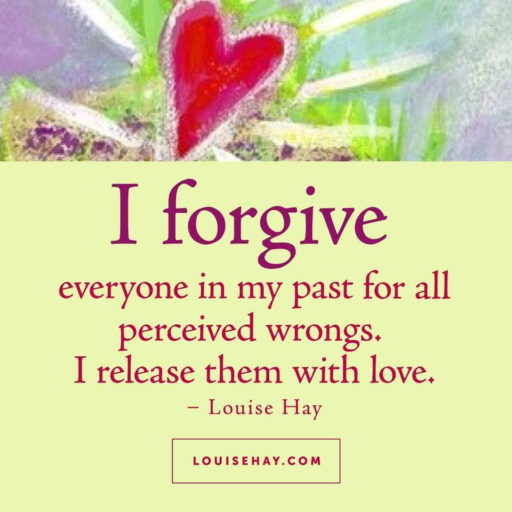 I forgive everyone in my past for all perceived wrongs. I release them with love.
