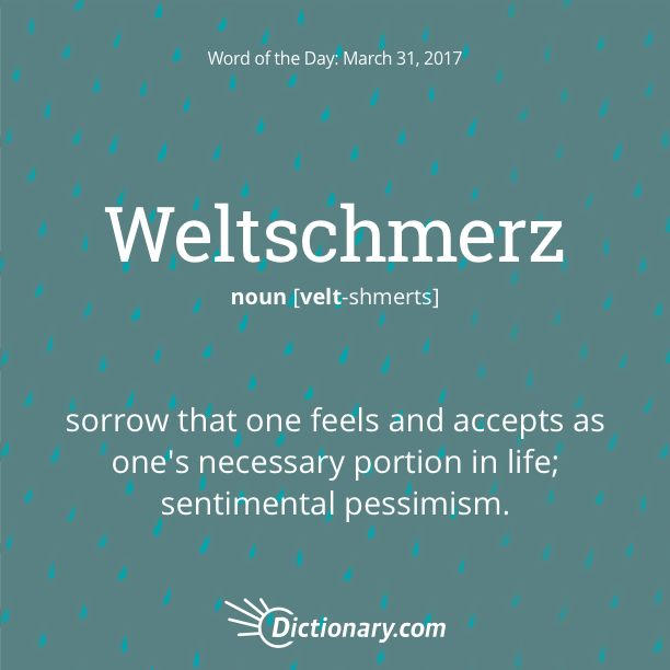 Dictionary.com's Word of the Day - Weltschmerz - German. sorrow that one feels and accepts as one's necessary portion in life.