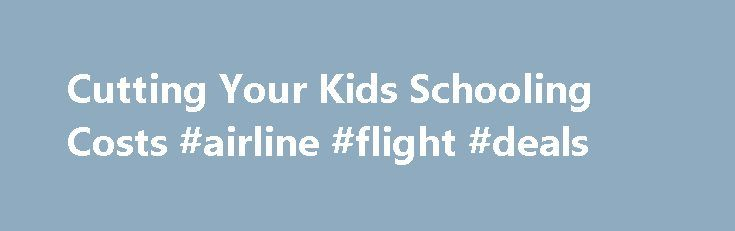 Cutting Your Kids Schooling Costs #airline #flight #deals http://nef2.com/cutting-your-kids-schooling-costs-airline-flight-deals/  #cheap airline tickets with car rental # Cutting Your Kids' Schooling Costs Whenever the school season is just around the corner, there's only one thing that parents are thinking about – the impending costs. Education is a primary right and a pertinent need of every child but it can become very costly. Availing of scholarships...