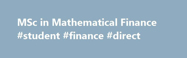 MSc in Mathematical Finance #student #finance #direct http://finances.remmont.com/msc-in-mathematical-finance-student-finance-direct/  #mathematical finance # Department of Mathematics MSc in Mathematical Finance This is an exciting and intensive one-year taught postgraduate programme. Our team of dedicated lecturers and support staff help to keep the course one of our most popular. In a typical year the class consists of around 35-40 students, from a number of different countries. […]