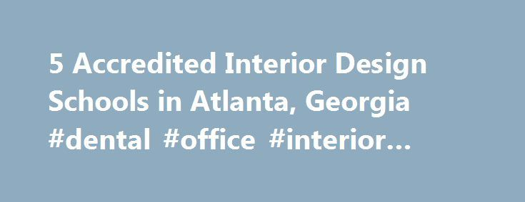 5 Accredited Interior Design Schools in Atlanta, Georgia #dental #office #interior #design http://design.remmont.com/5-accredited-interior-design-schools-in-atlanta-georgia-dental-office-interior-design/  #interior design jobs atlanta # Find Your Degree Interior Design Schools In Atlanta, Georgia There are 5 interior design schools in Atlanta for faculty to choose from. The following statistics and charts help analyze the current state of the interior design academic community in Atlanta…
