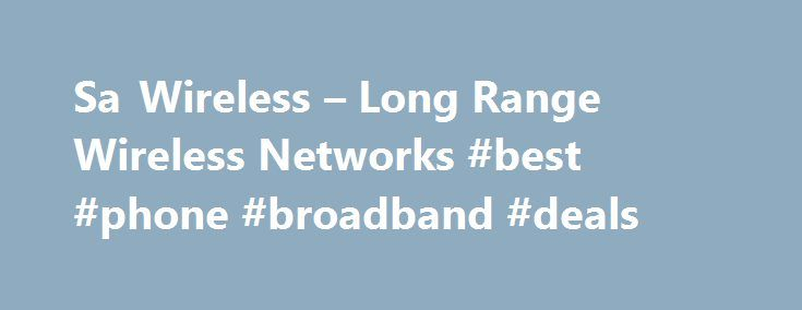 Sa Wireless – Long Range Wireless Networks #best #phone #broadband #deals http://broadband.remmont.com/sa-wireless-long-range-wireless-networks-best-phone-broadband-deals/  #wireless isp # Sa Wireless Sa Wireless was the First wireless isp to start in the South. EST 2004 Sa Wireless is a 'Wireless Technology Solutions' company providing wireless solutions to internet connectivity, fixed line telephony and other related connectivity problems encountered by both private individuals and…