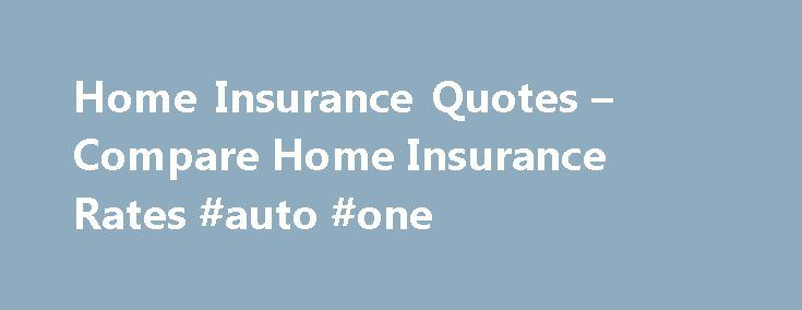 Home Insurance Quotes – Compare Home Insurance Rates #auto #one http://uk.remmont.com/home-insurance-quotes-compare-home-insurance-rates-auto-one/  #home and auto insurance # Protect Your Investment with Homeowners Insurance Home ownership: it's an American dream. But buying a place of your own or settling the family in new digs requires financial commitment. That means saving for a down payment, getting the right loan, and perhaps most importantly finding affordable home insurance. Whether…