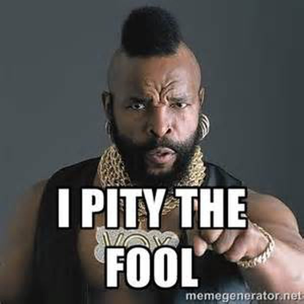 """Image result for ba baracus i pity the fool"""""""