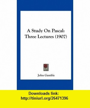 A Study On Pascal Three Lectures (1907) (9781162090023) John Gamble , ISBN-10: 1162090022  , ISBN-13: 978-1162090023 ,  , tutorials , pdf , ebook , torrent , downloads , rapidshare , filesonic , hotfile , megaupload , fileserve