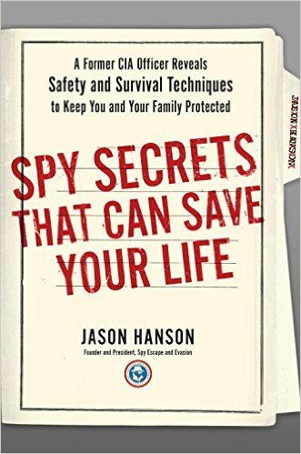 Spy Secrets That Can Save Your Life: A Former CIA Officer Reveals Safety and Survival Techniques to Keep You and Your Family Protected: Jason Hanson: 9780399175145: AmazonSmile: Books