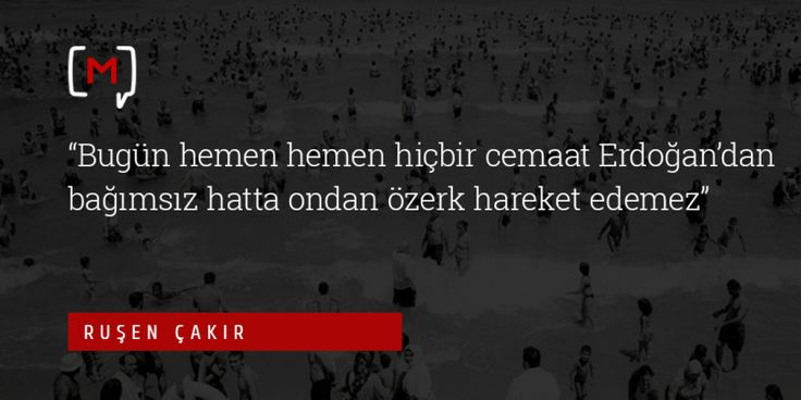 """Medyascope ///  Ruşen Çakır: """"Bugün hemen hemen hiçbir cemaat Erdoğan'dan bağımsız hatta ondan özerk hareket edemez"""""""