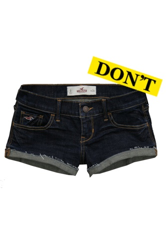 Don't: Shorts are not underpants! Though at teen stores, they sometimes look like it. If you would have been sent home from school for wearing them, don't buy them.     Emma Wood shorts, $39.50, available at Hollister.