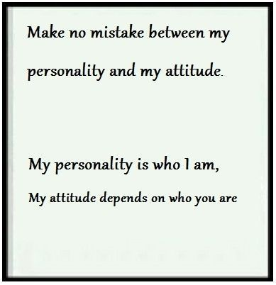my personality is who i am, my attitude depends on who you are...