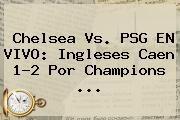 http://tecnoautos.com/wp-content/uploads/imagenes/tendencias/thumbs/chelsea-vs-psg-en-vivo-ingleses-caen-12-por-champions.jpg Champions League. Chelsea vs. PSG EN VIVO: ingleses caen 1-2 por Champions ..., Enlaces, Imágenes, Videos y Tweets - http://tecnoautos.com/actualidad/champions-league-chelsea-vs-psg-en-vivo-ingleses-caen-12-por-champions/