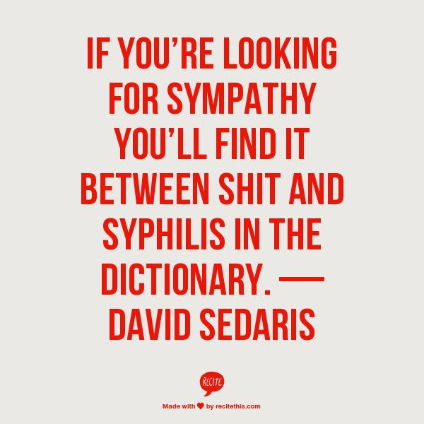 If you're looking for sympathy you'll find it between shit and syphilis in the dictionary. — David Sedaris