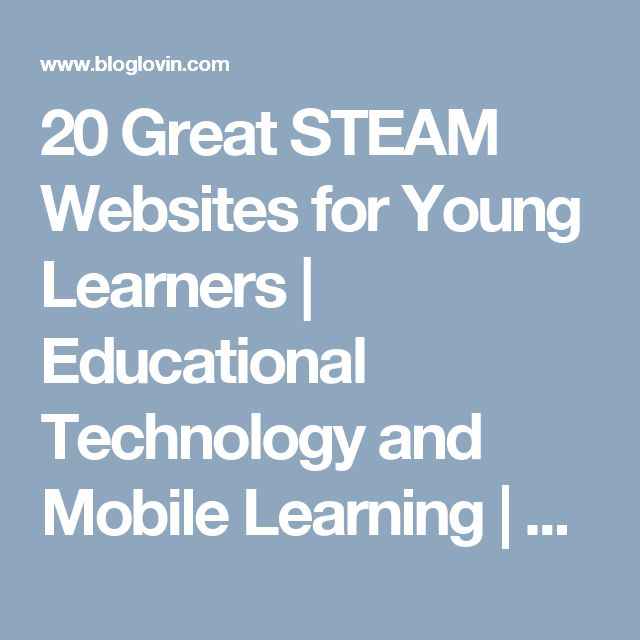 20 Great STEAM Websites for Young Learners | Educational Technology and Mobile Learning | Bloglovin'