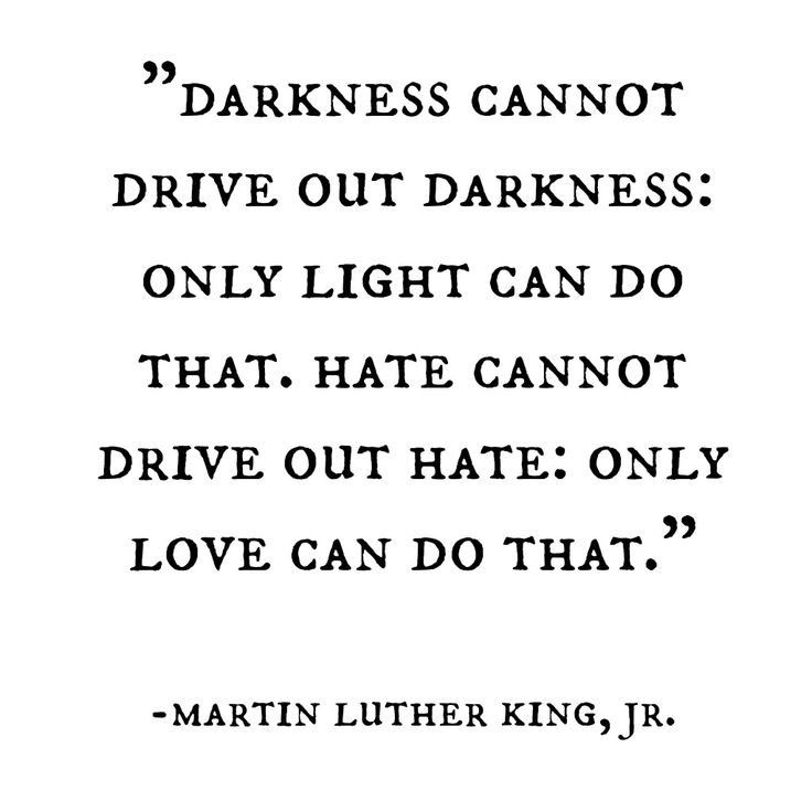 Darkness cannot drive out darkness: only light can do that. Hate cannot drive out hate: only love can do that. -martin luther king, jr.