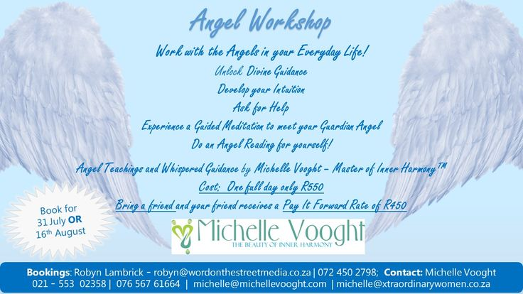 Angel Workshop Work with the Angels in your Everyday Life! Unlock Divine Guidance  Develop your IntuitionAsk for Help Experience a Guided Meditation to meet your Guardian Angel Do an Angel Reading for yourself!  Angel Teachings and Whispered Guidanceby Michelle Vooght – Master of Inner Harmony™ Cost:  One full day only R550 Bring a friend and your friend receives a Pay It Forward Rate of R450 Contact:  Robyn@wordontehstreetmedia.co.za