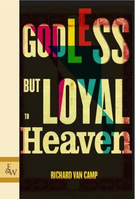 Godless but loyal to heaven / Richard Van Camp / In Richard Van Camp's fictionalized north anything can happen and yet each story is rooted in a vivid contemporary reality.