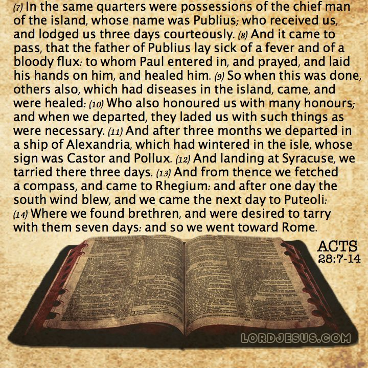 Acts 28:7-14 - In the same quarters were possessions of the chief man of the island, whose name was Publius; who received us, and lodged us three days courteously. And it came to pass, that the father of Publius lay sick of a fever and of a bloody flux: to whom Paul entered in, and prayed, and laid his hands on him, and healed him. So when this was done, others also, which had diseases in the island, came, and were healed: Who also honoured us with many honours; and when we departed, they…