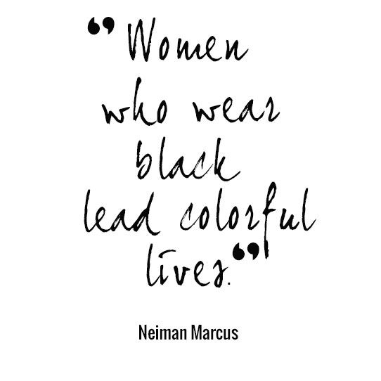 """""""Women Who Wear Black Lead Colorful Lives."""" - Neiman Marcus quote"""