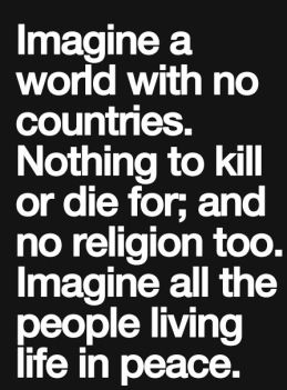 Imagine a world with no countries, nothing to kill or die for; and no religion too, imagine all the people living life in peace