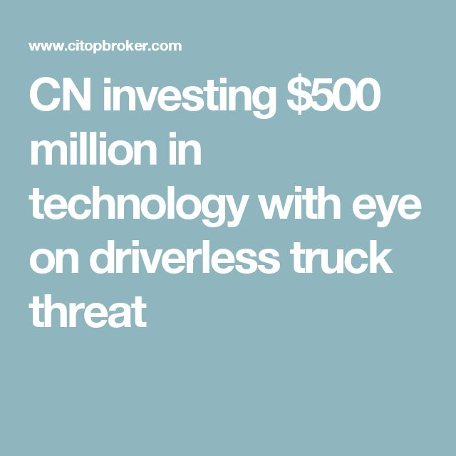 CN investing $500 million in technology with eye on driverless truck threat