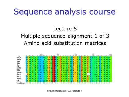 Sequence analysis 2005 - lecture 5 Sequence analysis course Lecture 5 Multiple sequence alignment 1 of 3 Amino acid substitution matrices.
