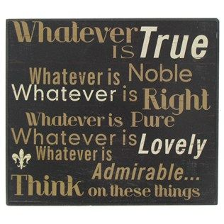 """""""Whatever is true, whatever is noble, whatever is right, whatever is pure, whatever is lovely, whatever is admirable...think on these things."""""""