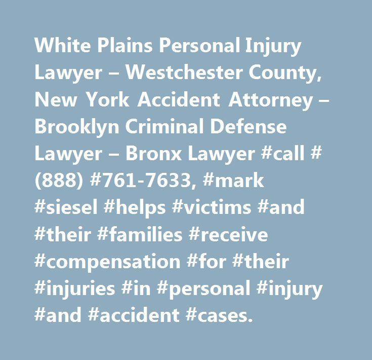 White Plains Personal Injury Lawyer – Westchester County, New York Accident Attorney – Brooklyn Criminal Defense Lawyer – Bronx Lawyer #call #(888) #761-7633, #mark #siesel #helps #victims #and #their #families #receive #compensation #for #their #injuries #in #personal #injury #and #accident #cases…