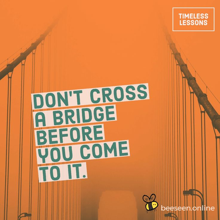 Don't cross a bridge before you come to it.