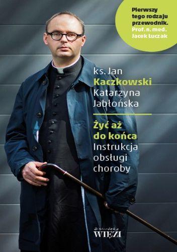 Żyć aż do końca. Instrukcja obsługi choroby - Katarzyna Jabłońska (red.), Jan Kaczkowski (4425070) - Lubimyczytać.pl