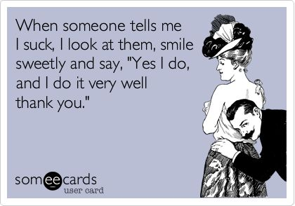 When someone tells me I suck, I look at them, smile sweetly and say, 'Yes I do, and I do it very well thank you.'