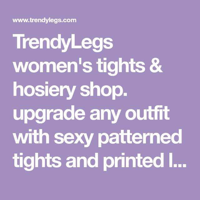 TrendyLegs women's tights & hosiery shop. upgrade any outfit with sexy patterned tights and printed leggings, fashion tights for women or cute girls tights