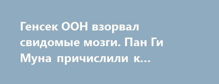 Генсек ООН взорвал свидомые мозги. Пан Ги Муна причислили к агентам Путина http://rusdozor.ru/2016/06/17/gensek-oon-vzorval-svidomye-mozgi-pan-gi-muna-prichislili-k-agentam-putina/  Уже второй день в Киеве не утихает истерика, вызванная заявлением генерального секретаря ООН на экономическом форуме в Санкт-Петербурге. Организация, публикующая объективные отчеты о состоянии дел в Украине уже давно вызывает раздражение майданных властей, однако теперь в украинской столице решили не ...