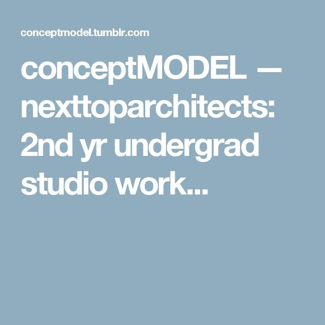 conceptMODEL — nexttoparchitects: 2nd yr undergrad studio work...