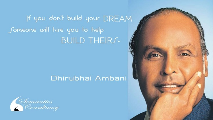 If you don't build your DREAM, Someone will hire you to help BUILD THEIRS...    -Dhirubhai Ambani