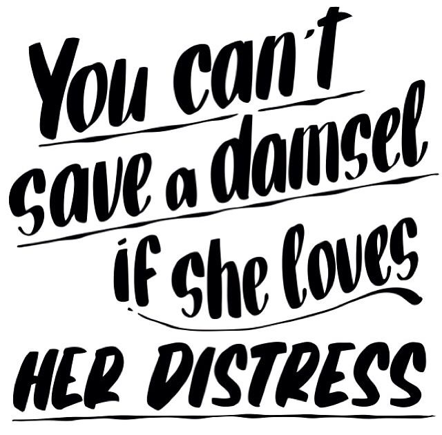 you can't save a damsel if she loves her distress