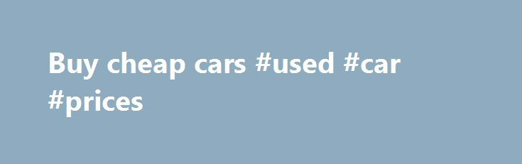 Buy cheap cars #used #car #prices http://auto-car.nef2.com/buy-cheap-cars-used-car-prices/  #buy cheap cars # You Can Trust CARSHO for Used Cars in Orange County Looking for used cars in Orange County San Diego and Inland Empire? We proudly offer over 200 quality pre-owned brands such as Mercedes-Benz, BMW, Audi, VW, Acura, Lexus, Infiniti, Nissan, Honda, Ford cars, Ford trucks, Chrysler, Chevrolet, Dodge cars and trucks, Porsche, smart and many more pre-owned vehicles. If you are looking…